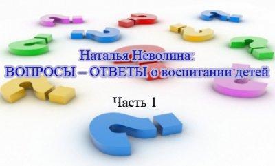 Наталья Неволина: ВОПРОСЫ – ОТВЕТЫ о воспитании детей. Часть 1