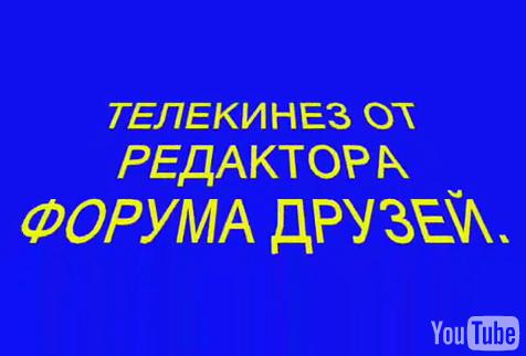 ТЕЛЕКИНЕЗ ОТ РЕДАКТОРА ФОРУМА ДРУЗЕЙ.