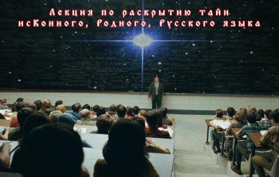 Лекция по раскрытию тайн исКонного, Родного, Русского языка