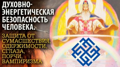 Учебно-практический семинар: «Духовно-энергетическая безопасность человека. Защита от сумасшествия, одержимости, сглаза, порчи, вампиризма и болезней».
