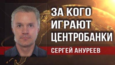 За кого играют центробанки. Сергей Ануреев