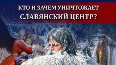 Кто и зачем уничтожает славянский центр