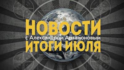 Новости с Александром Артамоновым. Итоги Июля